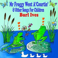 Mr Froggy Went a'Courtin and Other Songs for Children — Burl Ives