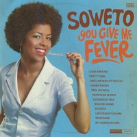 You Give Me Fever — Soweto