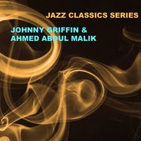 Jazz Classics Series: Johnny Griffin and Ahmed Abdul Malik — Johnny Griffin, Ahmed Abdul Malik, Johnny Griffin & Ahmed Abdul Malik