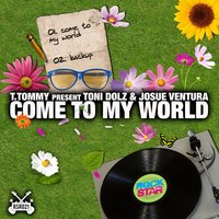 Come to My World — T. Tommy, Toni Dolz, Josue Ventura, T.Tommy