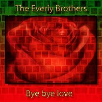 Bye Bye Love — The Everly Brothers