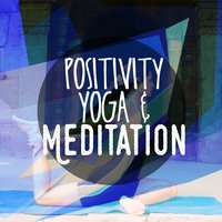 Positivity: Yoga and Meditation — Positive Thinking: Music for Meditation, Yoga & Deep Sleep