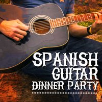 Spanish Guitar Dinner Party — Guitar Song, Spanish Guitar Chill Out, Spanish Restaurant Music Academy, Spanish Restaurant Music Academy|Guitar Song|Spanish Guitar Chill Out