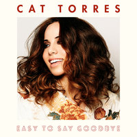 Easy To Say Goodbye — Cat Torres