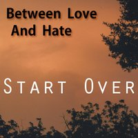 Start Over — Between Love and Hate