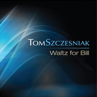 Waltz For Bill — Tom Szczesniak