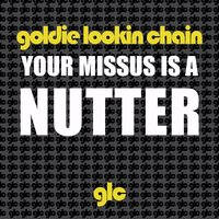 Your Missus Is A Nutter — Goldie Lookin Chain