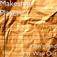 Can't Find My Way Out — Makeshift Players