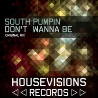 Don't Wanna Be — South Pumpin