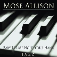 Baby Let Me Hold Your Hand — Mose Allison