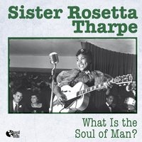 What Is the Soul of Man? — Sister Rosetta Tharpe