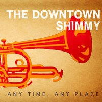 Any Time, Any Place — The Downtown Shimmy