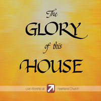 The Glory of This House — Heartland Church