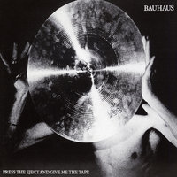 Press the Eject and Give Me the Tape — Bauhaus