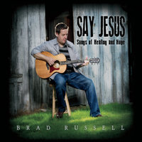 Say Jesus: Songs of Healing and Hope — Brad Russell