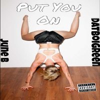 Put You on — June B, DatboiGreen