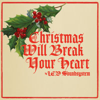 Christmas Will Break Your Heart — LCD Soundsystem