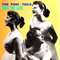 Born Too Late — The Poni-Tails