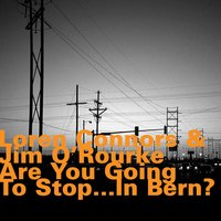 Are You Going to Stop... In Bern? — Jim O'Rourke, Loren Connors, Loren Connors & Jim O'Rourke