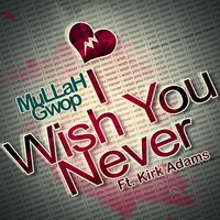 I Wish You Never (feat. Kirk Adams) — Mullah Gwop