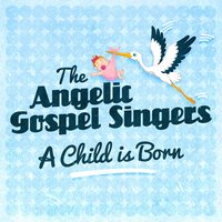 A Child Is Born — The Angelic Gospel Singers