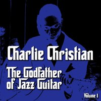 The Godfather of Jazz Guitar, Vol. 1 — Charlie Christian
