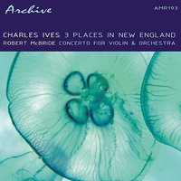 Ives & McBride: Three Places In New England and Concerto For Violin & Orchestra — Чарлз Айвз, Walter Hendl, American Recording Society Orchestra, Robert McBride