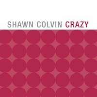 Crazy — Shawn Colvin