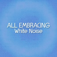 All Embracing White Noise — Baby Sleep