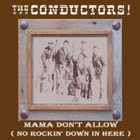 Mama Don't Allow (No Rockin' Down in Here) — The Conductors
