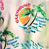 Leave The Reggae To Us — Greyhound