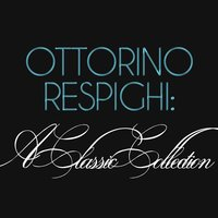Ottorino Respighi: A Classic Collection — Отторино Респиги