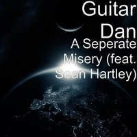 A Seperate Misery (feat. Sean Hartley) — Guitar Dan, Sean Hartley