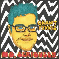 No, Seriously. — Grant Ferris