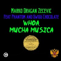 Whoa, Mucha Musica — Marko Dragan Zecevic, Phantom, Swiss Chocolate