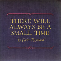 There Will Always Be A Small Time — Corin Raymond