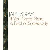 If You Gotta Make a Fool of Somebody — James Ray