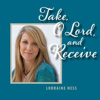 Take, O Lord, And Receive — Lorraine Hess