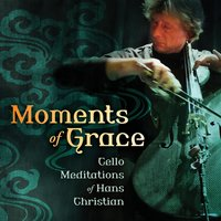 Moments of Grace: Cello Meditations of Hans Christian — Hans Christian