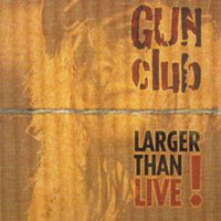 Larger Than Live — The Gun Club