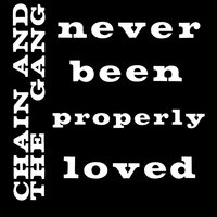 Never Been Properly Loved — Chain & The Gang