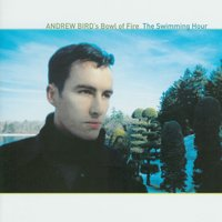 The Swimming Hour — Andrew Bird's Bowl Of Fire