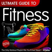 Ultimate Guide to Fitness 2016 - The Only Workout Playlist Mix You'll Ever Need ! — сборник