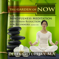 Mindfulness Meditation and Stress Reduction for Beginners: The Garden of NOW — Derek Turesky