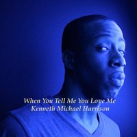 When You Tell Me You Love Me — Kenneth Michael Harrison