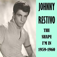 The Shape I'm in 1959-60 — Johnny Restivo