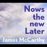 Nows the New Later — James McCarthy