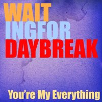 You're My Everything — Waiting for Daybreak