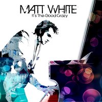 It's The Good Crazy — Matt White