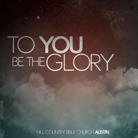 To You Be the Glory — Hill Country Bible Church Austin